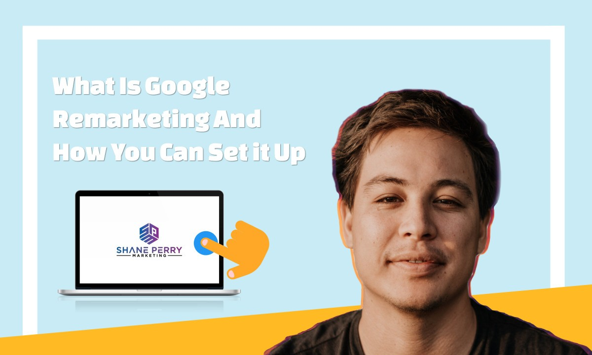 What Is Google Re-marketing And How You Can Set it Up, Shane Perry Marketing